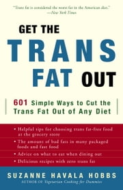 Get the Trans Fat Out - 601 Simple Ways to Cut the Trans Fat Out of Any Diet ebook by Suzanne Havala Hobbs