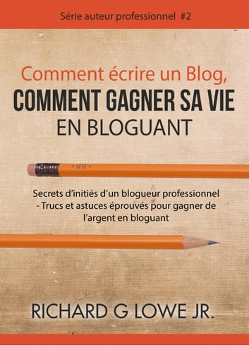 comment crire un blog comment gagner sa vie en bloguant ebook de richard g lowe jr. Black Bedroom Furniture Sets. Home Design Ideas