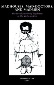 Madhouses, Mad-Doctors, and Madmen - The Social History of Psychiatry in the Victorian Era ebook by Andrew Scull