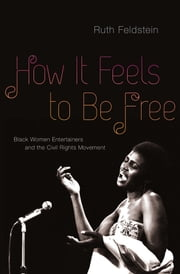 How It Feels to Be Free: Black Women Entertainers and the Civil Rights Movement ebook by Ruth Feldstein