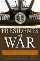 Presidents at War - From Truman to Bush, The Gathering of Military Powers To Our Commanders in Chief ebook by Gerald Astor, Congressman John P. Murtha