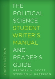 The Political Science Student Writer's Manual and Reader's Guide ebook by Gregory M. Scott, Emeritus Professor,Stephen M. Garrison, Professor