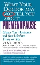 What Your Doctor May Not Tell You About(TM): Premenopause - Balance Your Hormones and Your Life from Thirty to Fifty ebook by Jesse Hanley, John R. Lee