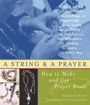 A String and a Prayer - How to Make and Use Prayer Beads ebook by Eleanor Wiley,Maggie Oman Shannon