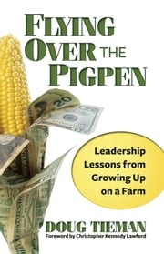 Flying Over the Pigpen - Leadership Lessons from Growing Up on a Farm ebook by Doug Tieman