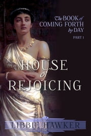 House of Rejoicing - Part 1 of The Book of Coming Forth by Day ebook by Libbie Hawker
