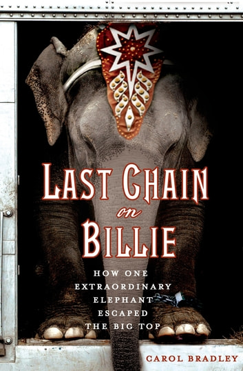 Last Chain On Billie - How One Extraordinary Elephant Escaped the Big Top ebook by Carol Bradley