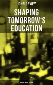 Shaping Tomorrow's Education: John Dewey's Edition - 9 Books in One Volume - Democracy and Education, The Philosophy of Education, Schools of To-morrow, Moral Principles in Education, Health and Sex in Higher Education, The Child and the Curriculum… ebook by John Dewey