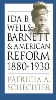 Ida B. Wells-Barnett and American Reform, 1880-1930 ebook by Patricia A. Schechter