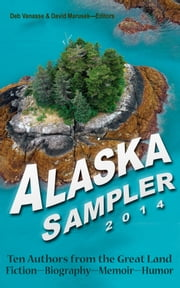 Alaska Sampler 2014 - Ten Authors from the Great Land: Fiction - Biography - Memoir - Humor ebook by Deb Vanasse, David Marusek