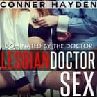 Dominated by the Doctor - Lesbian Doctor Sex audiobook by Conner Hayden