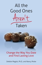 All the Good Ones Aren't Taken: Change the Way You Date and Find Lasting Love ebook by Debbie Magids,Nancy Peske