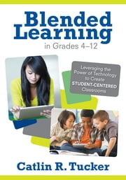 Blended Learning in Grades 4–12 - Leveraging the Power of Technology to Create Student-Centered Classrooms ebook by Catlin R. (Rice) Tucker