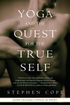 Yoga and the Quest for the True Self ebook by Stephen Cope
