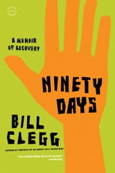 Ninety Days - A Memoir of Recovery ebook by Bill Clegg