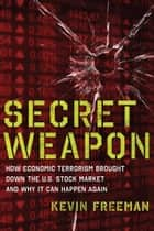 Secret Weapon: How Economic Terrorism Brought Down the U.S. Stock Market and Why It can Happen Again ebook by Kevin D. Freeman