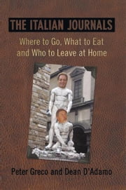 The Italian Journals - Where to Go, What to Eat and Who to Leave at Home ebook by Peter Greco; Dean D'Adamo
