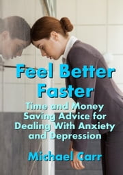 Feel Better Faster: Time and Money Saving Advice for Dealing with Anxiety and Depression ebook by Michael Carr