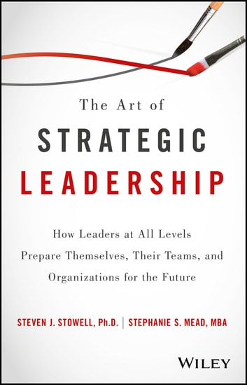 The Art of Strategic Leadership - How Leaders at All Levels Prepare Themselves, Their Teams, and Organizations for the Future ebook by Steven J. Stowell,Stephanie S. Mead