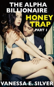 The Alpha Billionaire Honey Trap Part 1 (Erotic Suspense Short Story) ebook by Vanessa  E. Silver