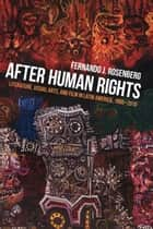 After Human Rights - Literature, Visual Arts, and Film in Latin America, 1990-2010 ebook by Fernando J. Rosenberg