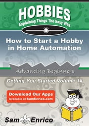 How to Start a Hobby in Home Automation - How to Start a Hobby in Home Automation ebook by Zachary Peters