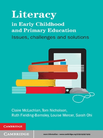 Literacy in Early Childhood and Primary Education - Issues, Challenges, Solutions ebook by Claire McLachlan,Tom Nicholson,Ruth Fielding-Barnsley,Louise Mercer,Sarah Ohi
