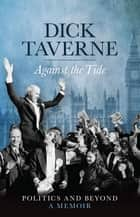 Dick Taverne: Against the Tide - Politics and Beyond: A Memoir ebook by Dick Taverne