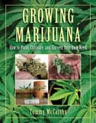 Growing Marijuana - How to Plant, Cultivate, and Harvest Your Own Weed ebook by Tommy McCarthy