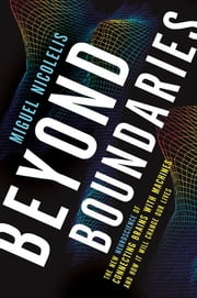 Beyond Boundaries - The New Neuroscience of Connecting Brains with Machines---and How It Will Change Our Lives ebook by Miguel Nicolelis