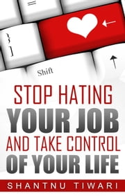 Stop Hating Your Job And Take Control Of Your Life ebook by Shantnu Tiwari
