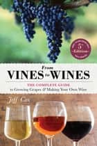 From Vines to Wines, 5th Edition - The Complete Guide to Growing Grapes and Making Your Own Wine eBook by Jeff Cox, Tim Mondavi