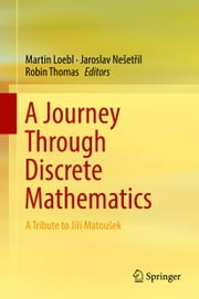 A Journey Through Discrete Mathematics - A Tribute to Jiří Matoušek ebook by Jaroslav Nešetřil, Robin Thomas, Martin Loebl