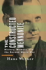 The Constructed Mennonite - History, Memory, and the Second World War ebook by Hans Werner