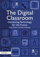 The Digital Classroom - Harnessing Technology for the Future of Learning and Teaching ebook by Peter John, Steve Wheeler