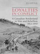 Loyalties in Conflict - A Canadian Borderland in War and Rebellion,1812-1840 ebook by John Little
