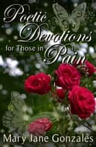 Poetic Devotions for Those In Pain ebook by Mary Jane Gonzales