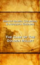 Grace Isabel Colbron & Augusta Groner - The Case Of The Golden Bullet 電子書 by Grace Isabel Colbron