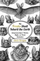 The Freaks Shall Inherit the Earth - Entrepreneurship for Weirdos, Misfits, and World Dominators ebook by Chris Brogan