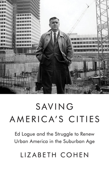 Saving America's Cities - Ed Logue and the Struggle to Renew Urban America in the Suburban Age ebook by Lizabeth Cohen