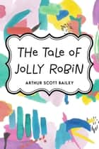 The Tale of Jolly Robin ebook by Arthur Scott Bailey