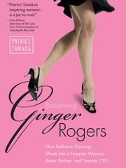 Becoming Ginger Rogers - How Ballroom Dancing Made Me a Happier Woman, Better Partner, and Smarter CEO ebook by Patrice Tanaka
