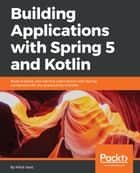 Building Applications with Spring 5 and Kotlin - Build scalable and reactive applications with Spring combined with the productivity of Kotlin ebook by Miloš Vasić