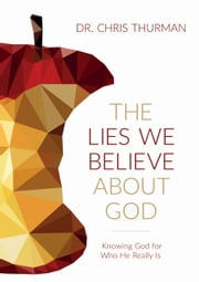 The Lies We Believe about God - Knowing God for Who He Really Is ebook by Dr. Chris Thurman