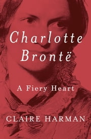 Charlotte Brontë - A Fiery Heart ebook by Claire Harman