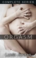 Orgasm - Complete Series ebook by Lucia Jordan