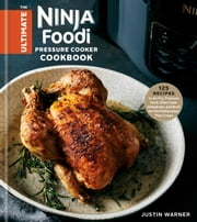 The Ultimate Ninja Foodi Pressure Cooker Cookbook - 125 Recipes to Air Fry, Pressure Cook, Slow Cook, Dehydrate, and Broil for the Multicooker That Crisps ebook by Justin Warner