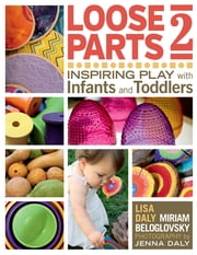 Loose Parts 2 - Inspiring Play with Infants and Toddlers ebook by Miriam Beloglovsky, Lisa Daly, Janet Gonzalez-Mena