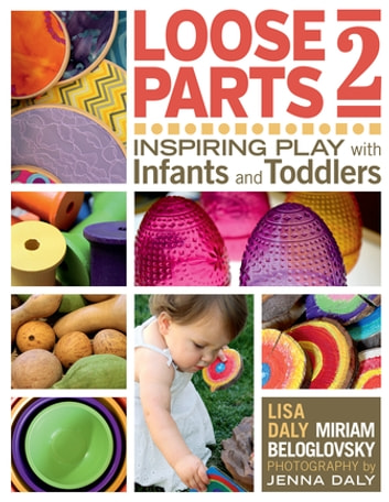 Loose Parts 2 - Inspiring Play with Infants and Toddlers ebook by Miriam Beloglovsky,Lisa Daly
