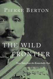 The Wild Frontier - More Tales from the Remarkable Past ebook by Pierre Berton
